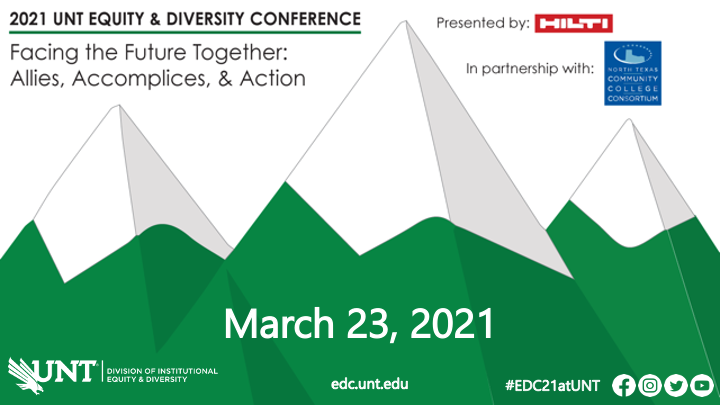 Green and white capped mountain scape with text reading: 2021 Equity & Diversity Conference Presented by Hilti and In Partnership with the North Texas Community College Consortium. March 23, 2021. #EDC21atUNT. UNT Division of Institutional Equity & Diversity logo. Facebook, Instagram, Twitter, and YouTube icons.
