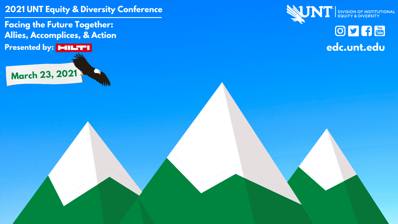 Blue gradient sky background with green and white capped mountains in the background. An eagle carrier a banner with the date of the conference: March 23, 2021. Text reads: 2021 Equity & Diversity Conference Presented by Hilti Facing the Future Together: Allies, Accomplices, and Action. Division of Institutional Equity & Diversity logo. Instagram, Twitter, Facebook, and YouTube icons. edc.unt.edu.